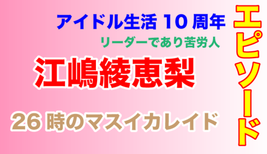 26時のマスカレイド江嶋綾恵梨は苦労人!デビュー10周年を迎えブックも発売!