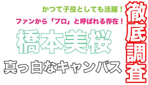 真っ白なキャンバスの橋本美桜はファンから「プロ」と呼ばれる存在!姉もアイドルとして活躍!
