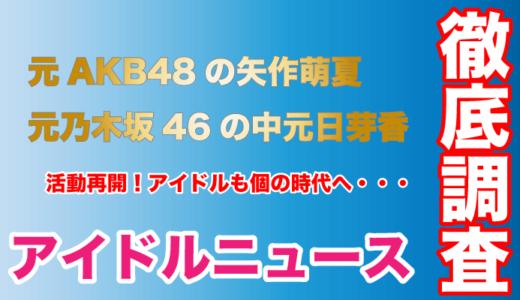 元AKB48の矢作萌夏と元乃木坂46の中元日芽香が活動再開!アイドルは個の時代へ!
